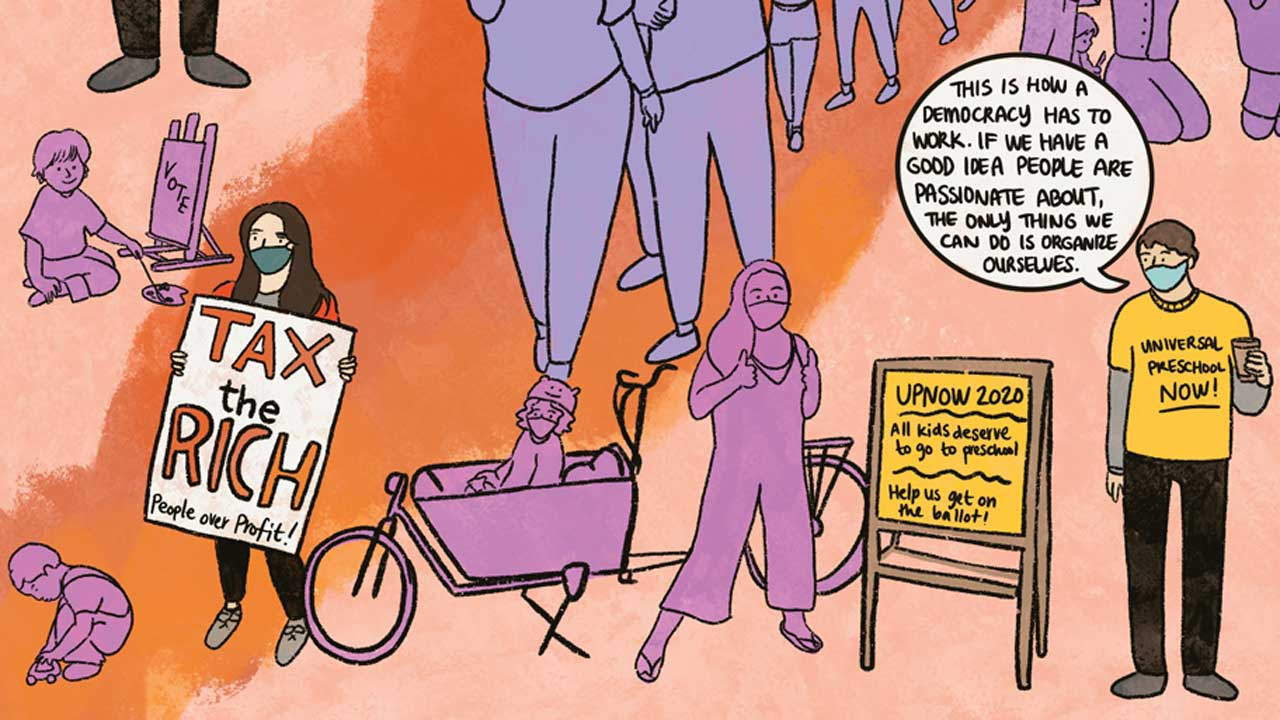 "A horizontal spread of illustrated people from Sarah Mirk's comic. There's a woman wearing a mask holding a sign that says ""Tax the rich, people over profit!"" and a man in a yellow shirt that says ""Universal Preschool Now!"" holding a coffee. He's saying ""This is how a democracy has to work. If we have a good idea people are passionate about, the only thing we can do is organize ourselves."""